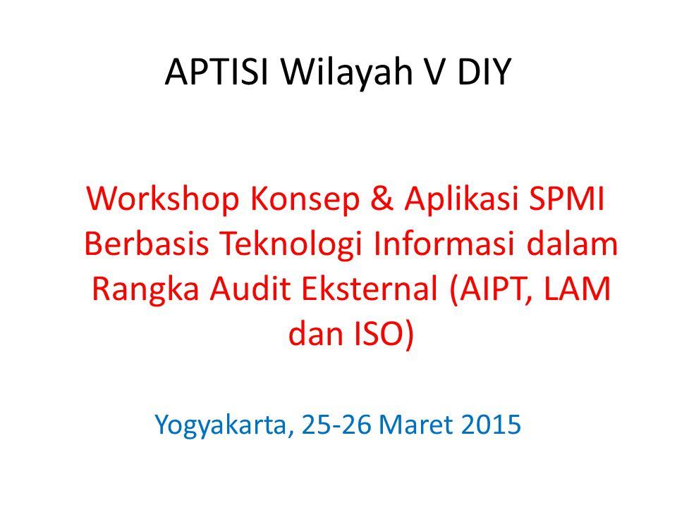APTISI Wilayah V DIY Workshop Konsep & Aplikasi SPMI Berbasis Teknologi Informasi dalam Rangka Audit Eksternal (AIPT, LAM dan ISO) Yogyakarta, 25-26 M
