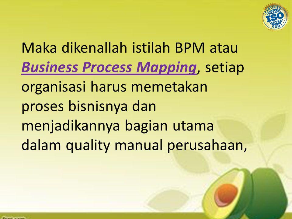 Maka dikenallah istilah BPM atau Business Process Mapping, setiap organisasi harus memetakan proses bisnisnya dan menjadikannya bagian utama dalam quality manual perusahaan,