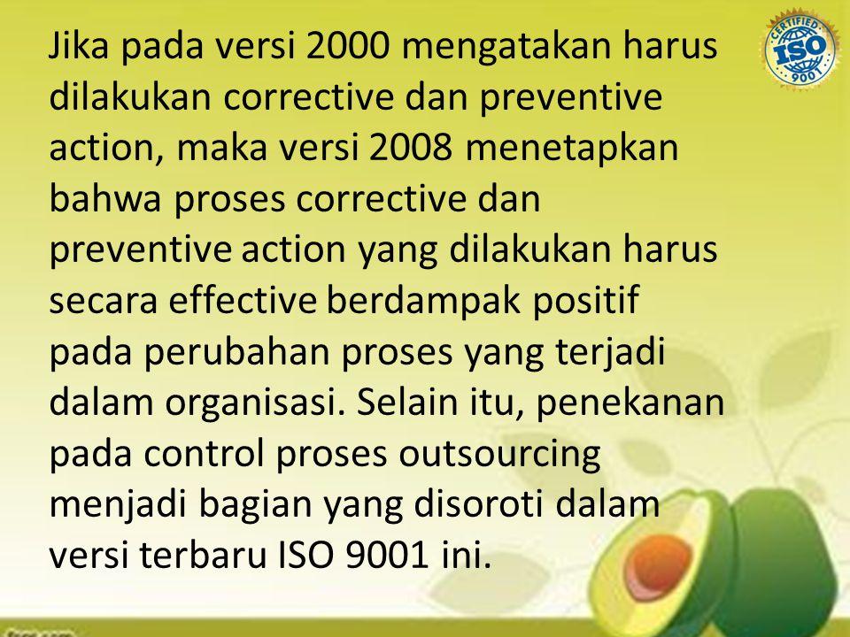 Jika pada versi 2000 mengatakan harus dilakukan corrective dan preventive action, maka versi 2008 menetapkan bahwa proses corrective dan preventive ac