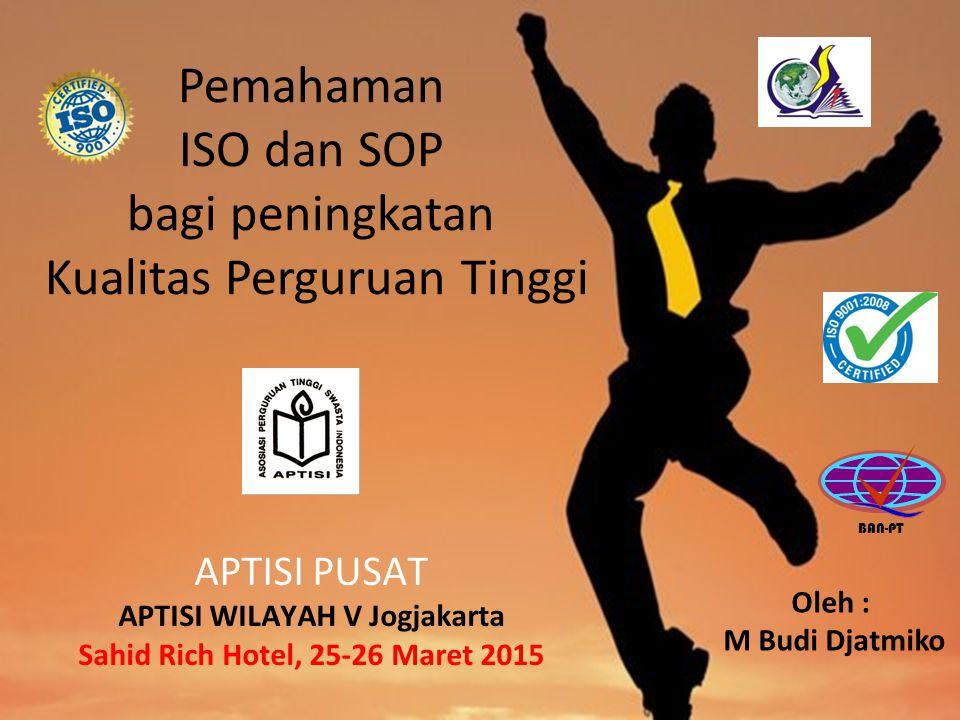Pemahaman ISO dan SOP bagi peningkatan Kualitas Perguruan Tinggi Oleh : M Budi Djatmiko BAN-PT APTISI PUSAT APTISI WILAYAH V Jogjakarta Sahid Rich Hotel, 25-26 Maret 2015