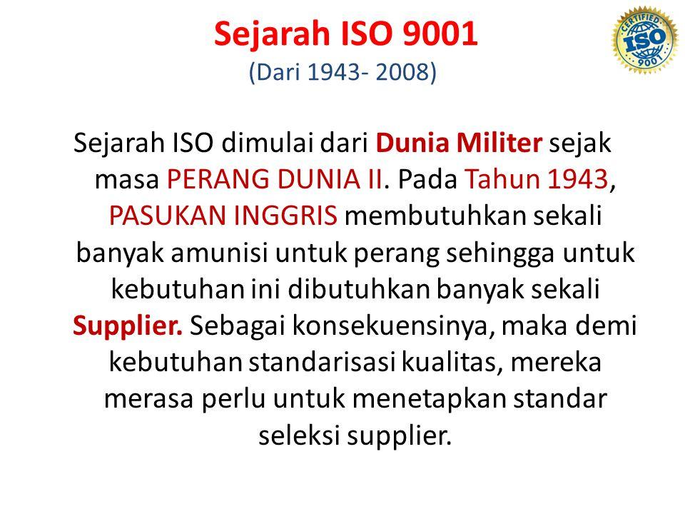 Sejarah ISO 9001 (Dari 1943- 2008) Sejarah ISO dimulai dari Dunia Militer sejak masa PERANG DUNIA II. Pada Tahun 1943, PASUKAN INGGRIS membutuhkan sek
