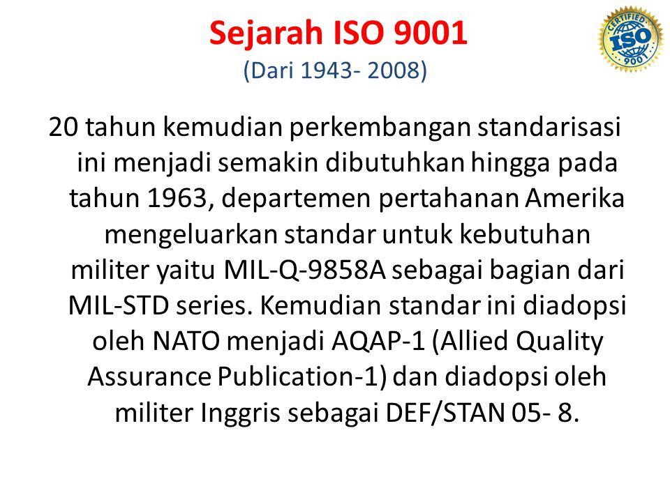 Sejarah ISO 9001 (Dari 1943- 2008) 20 tahun kemudian perkembangan standarisasi ini menjadi semakin dibutuhkan hingga pada tahun 1963, departemen pertahanan Amerika mengeluarkan standar untuk kebutuhan militer yaitu MIL-Q-9858A sebagai bagian dari MIL-STD series.