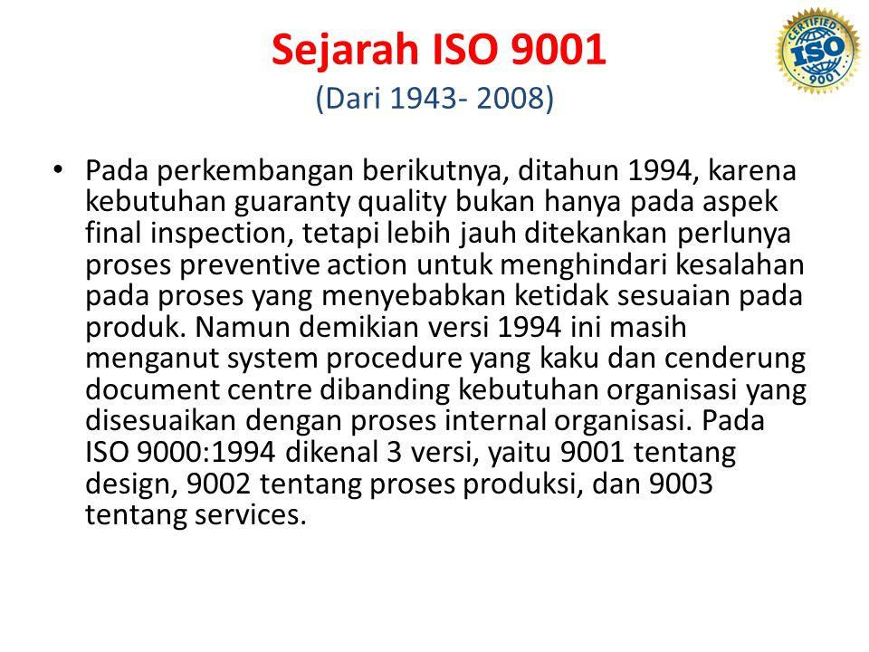 Sejarah ISO 9001 (Dari 1943- 2008) Pada perkembangan berikutnya, ditahun 1994, karena kebutuhan guaranty quality bukan hanya pada aspek final inspection, tetapi lebih jauh ditekankan perlunya proses preventive action untuk menghindari kesalahan pada proses yang menyebabkan ketidak sesuaian pada produk.