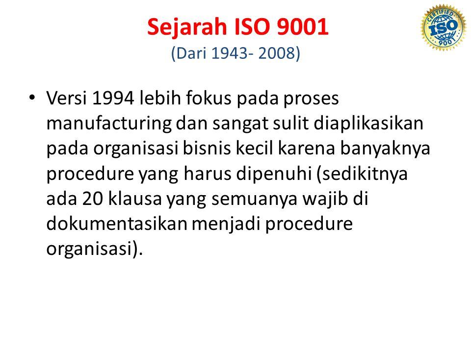 Sejarah ISO 9001 (Dari 1943- 2008) Versi 1994 lebih fokus pada proses manufacturing dan sangat sulit diaplikasikan pada organisasi bisnis kecil karena banyaknya procedure yang harus dipenuhi (sedikitnya ada 20 klausa yang semuanya wajib di dokumentasikan menjadi procedure organisasi).