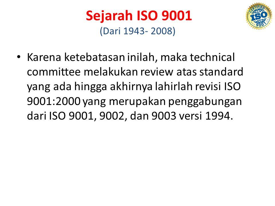 Sejarah ISO 9001 (Dari 1943- 2008) Karena ketebatasan inilah, maka technical committee melakukan review atas standard yang ada hingga akhirnya lahirlah revisi ISO 9001:2000 yang merupakan penggabungan dari ISO 9001, 9002, dan 9003 versi 1994.
