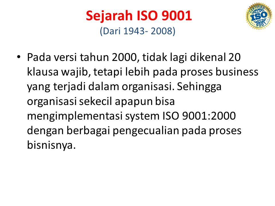Sejarah ISO 9001 (Dari 1943- 2008) Pada versi tahun 2000, tidak lagi dikenal 20 klausa wajib, tetapi lebih pada proses business yang terjadi dalam org