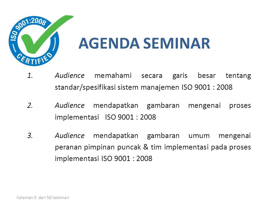halaman 3 dari 50 halaman 1.Audience memahami secara garis besar tentang standar/spesifikasi sistem manajemen ISO 9001 : 2008 2.Audience mendapatkan gambaran mengenai proses implementasi ISO 9001 : 2008 3.Audience mendapatkan gambaran umum mengenai peranan pimpinan puncak & tim implementasi pada proses implementasi ISO 9001 : 2008 AGENDA SEMINAR