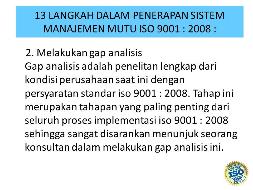 2. Melakukan gap analisis Gap analisis adalah penelitan lengkap dari kondisi perusahaan saat ini dengan persyaratan standar iso 9001 : 2008. Tahap ini
