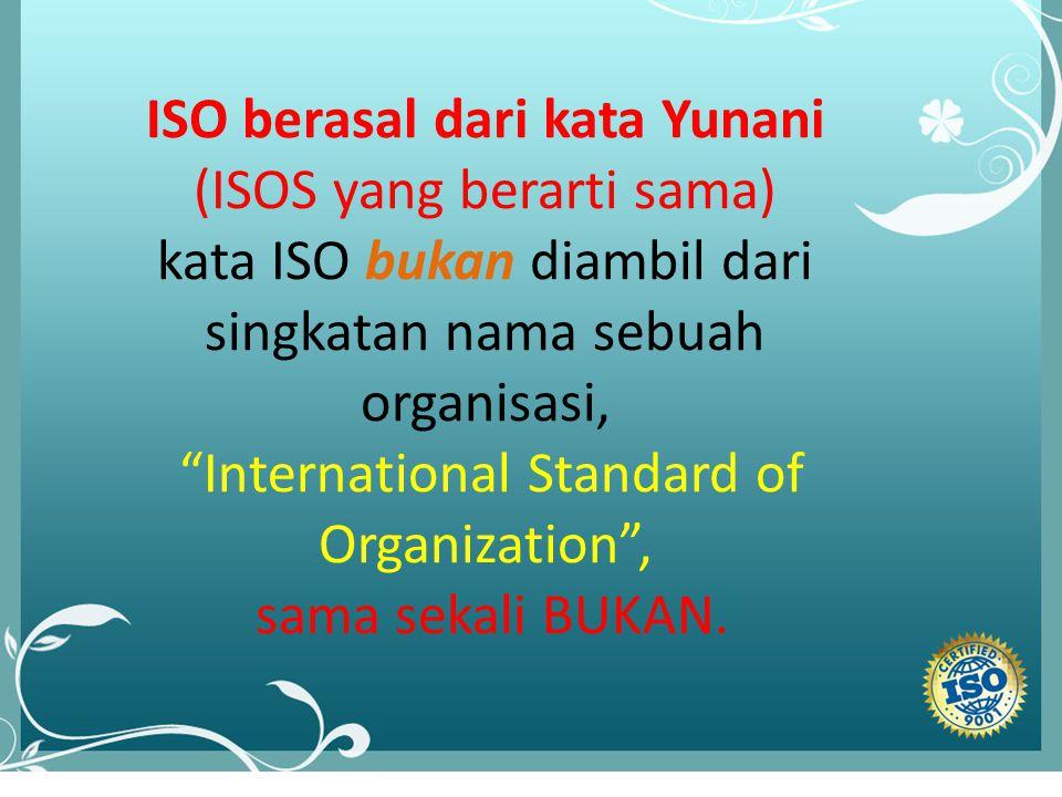 """lll ISO berasal dari kata Yunani (ISOS yang berarti sama) kata ISO bukan diambil dari singkatan nama sebuah organisasi, """"International Standard of Org"""