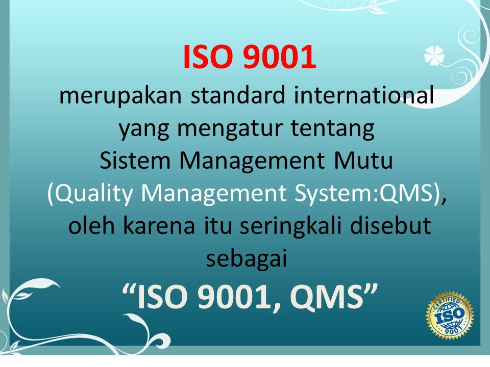 lll ISO 9001 merupakan standard international yang mengatur tentang Sistem Management Mutu (Quality Management System:QMS), oleh karena itu seringkali disebut sebagai ISO 9001, QMS
