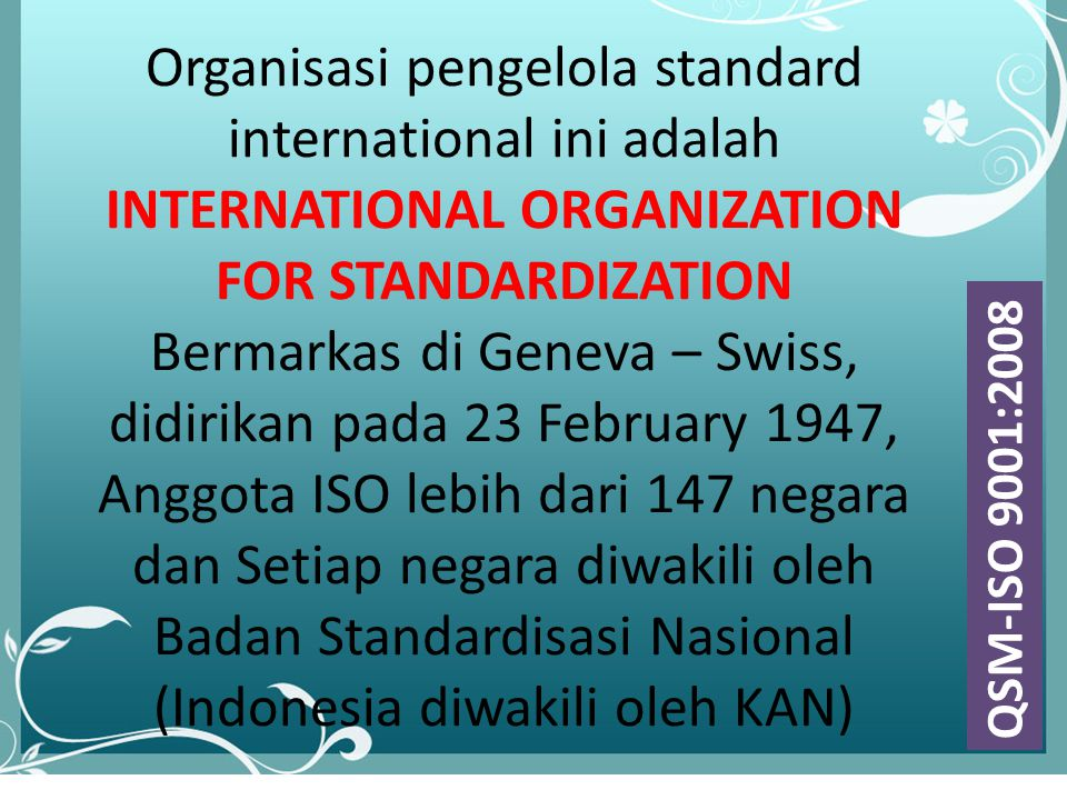 lll Organisasi pengelola standard international ini adalah INTERNATIONAL ORGANIZATION FOR STANDARDIZATION Bermarkas di Geneva – Swiss, didirikan pada