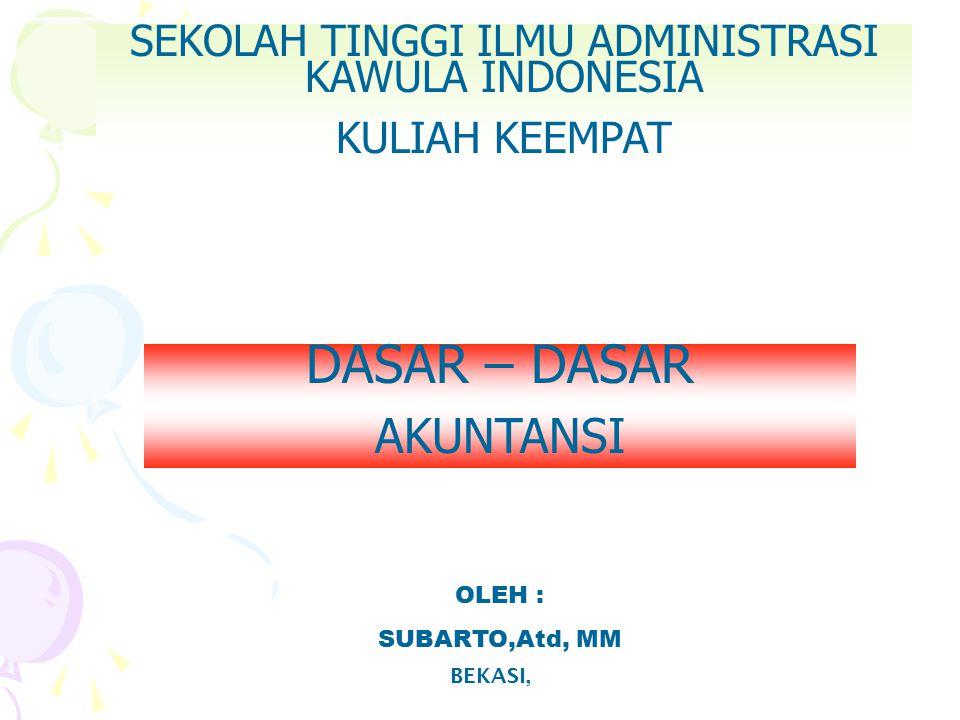 SEKOLAH TINGGI ILMU ADMINISTRASI KAWULA INDONESIA KULIAH KEEMPAT BEKASI, OLEH : SUBARTO,Atd, MM DASAR – DASAR AKUNTANSI
