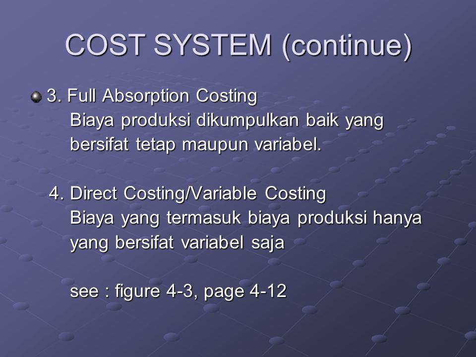 COST SYSTEM (continue) 3. Full Absorption Costing Biaya produksi dikumpulkan baik yang Biaya produksi dikumpulkan baik yang bersifat tetap maupun vari