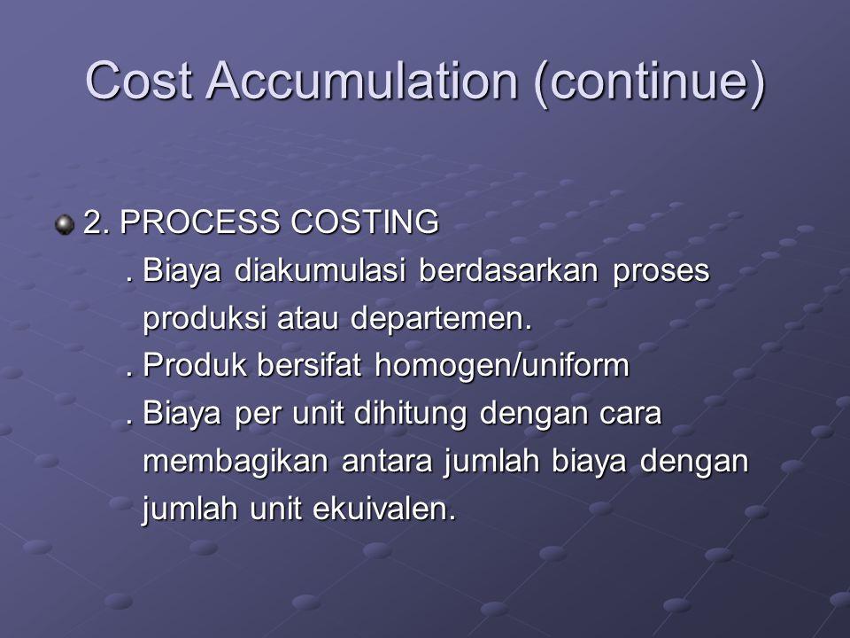 Cost Accumulation (continue) 2. PROCESS COSTING. Biaya diakumulasi berdasarkan proses. Biaya diakumulasi berdasarkan proses produksi atau departemen.