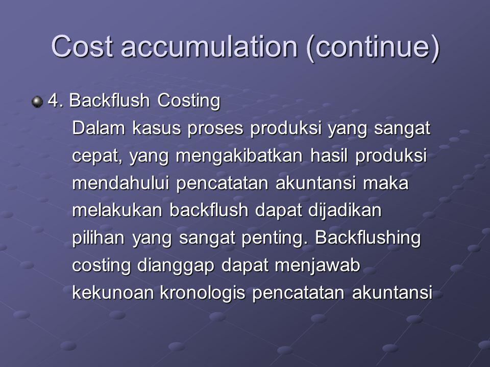 Cost accumulation (continue) 4. Backflush Costing Dalam kasus proses produksi yang sangat Dalam kasus proses produksi yang sangat cepat, yang mengakib
