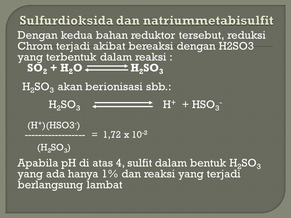 Dengan kedua bahan reduktor tersebut, reduksi Chrom terjadi akibat bereaksi dengan H2SO3 yang terbentuk dalam reaksi : SO 2 + H 2 O H 2 SO 3 H 2 SO 3