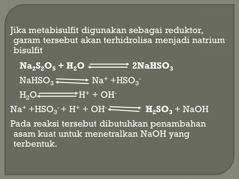 Jika metabisulfit digunakan sebagai reduktor, garam tersebut akan terhidrolisa menjadi natrium bisulfit Na 2 S 2 O 5 + H 2 O 2NaHSO 3 NaHSO 3 Na + +HS