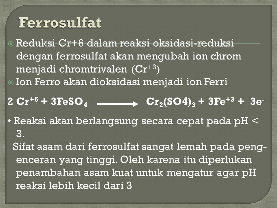 Reduksi Cr+6 dalam reaksi oksidasi-reduksi dengan ferrosulfat akan mengubah ion chrom menjadi chromtrivalen (Cr +3 )  Ion Ferro akan dioksidasi men