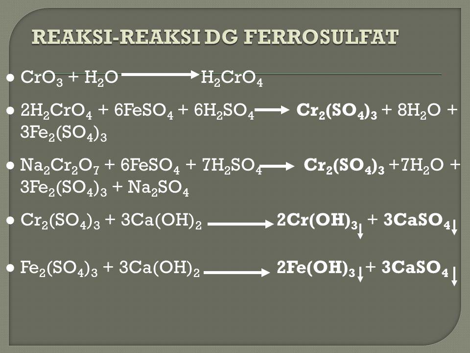 ● CrO 3 + H 2 O H 2 CrO 4 ● 2H 2 CrO 4 + 6FeSO 4 + 6H 2 SO 4 Cr 2 (SO 4 ) 3 + 8H 2 O + 3Fe 2 (SO 4 ) 3 ● Na 2 Cr 2 O 7 + 6FeSO 4 + 7H 2 SO 4 Cr 2 (SO