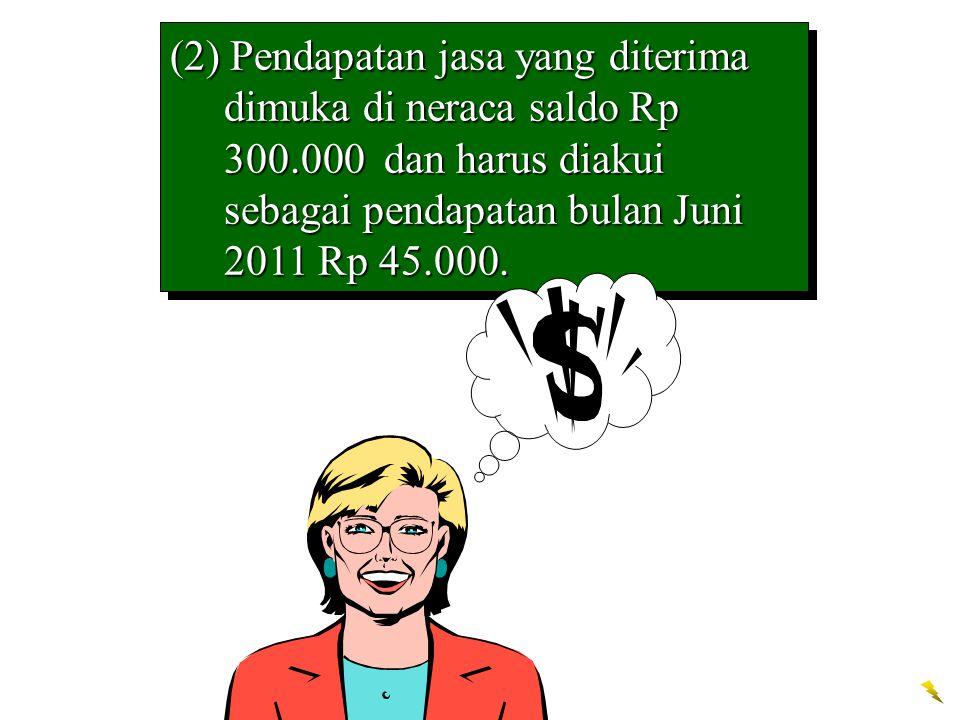 (2) Pendapatan jasa yang diterima dimuka di neraca saldo Rp 300.000 dan harus diakui sebagai pendapatan bulan Juni 2011 Rp 45.000.