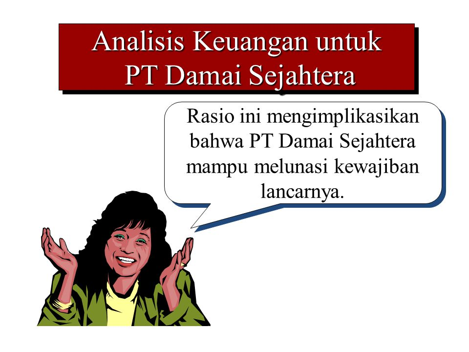Analisis Keuangan untuk PT Damai Sejahtera PT Damai Sejahtera Analisis Keuangan untuk PT Damai Sejahtera PT Damai Sejahtera Rasio ini mengimplikasikan