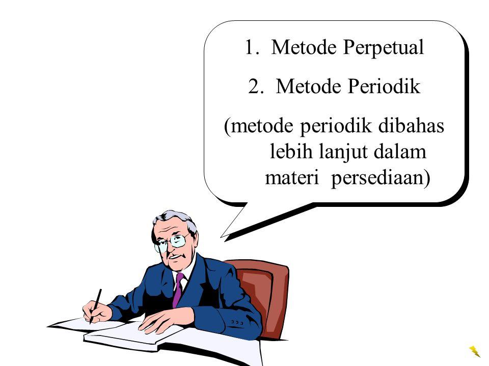 1.Metode Perpetual 2.Metode Periodik (metode periodik dibahas lebih lanjut dalam materi persediaan) 1.Metode Perpetual 2.Metode Periodik (metode perio