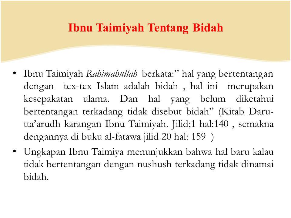 Ibnu Taimiyah Tentang Bidah Ibnu Taimiyah Rahimahullah berkata: hal yang bertentangan dengan tex-tex Islam adalah bidah, hal ini merupakan kesepakatan ulama.