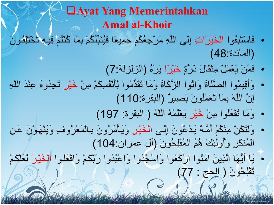 Ayat Yang Memerintahkan Amal al-Khoir فَاسْتَبِقُوا الْخَيْرَاتِ إِلَى اللَّهِ مَرْجِعُكُمْ جَمِيعًا فَيُنَبِّئُكُمْ بِمَا كُنْتُمْ فِيهِ تَخْتَلِفُونَ ( المائدة :48) فَمَنْ يَعْمَلْ مِثْقَالَ ذَرَّةٍ خَيْرًا يَرَهُ ( الزلزلة :7) وَأَقِيمُوا الصَّلَاةَ وَآتُوا الزَّكَاةَ وَمَا تُقَدِّمُوا لِأَنْفُسِكُمْ مِنْ خَيْرٍ تَجِدُوهُ عِنْدَ اللَّهِ إِنَّ اللَّهَ بِمَا تَعْمَلُونَ بَصِيرٌ ( البقرة :110) وَمَا تَفْعَلُوا مِنْ خَيْرٍ يَعْلَمْهُ اللَّهُ ( البقرة : 197) وَلْتَكُنْ مِنْكُمْ أُمَّةٌ يَدْعُونَ إِلَى الْخَيْرِ وَيَأْمُرُونَ بِالْمَعْرُوفِ وَيَنْهَوْنَ عَنِ الْمُنْكَرِ وَأُولَئِكَ هُمُ الْمُفْلِحُونَ ( آل عمران :104) يَا أَيُّهَا الَّذِينَ آمَنُوا ارْكَعُوا وَاسْجُدُوا وَاعْبُدُوا رَبَّكُمْ وَافْعَلُوا الْخَيْرَ لَعَلَّكُمْ تُفْلِحُونَ ( الحج : 77)