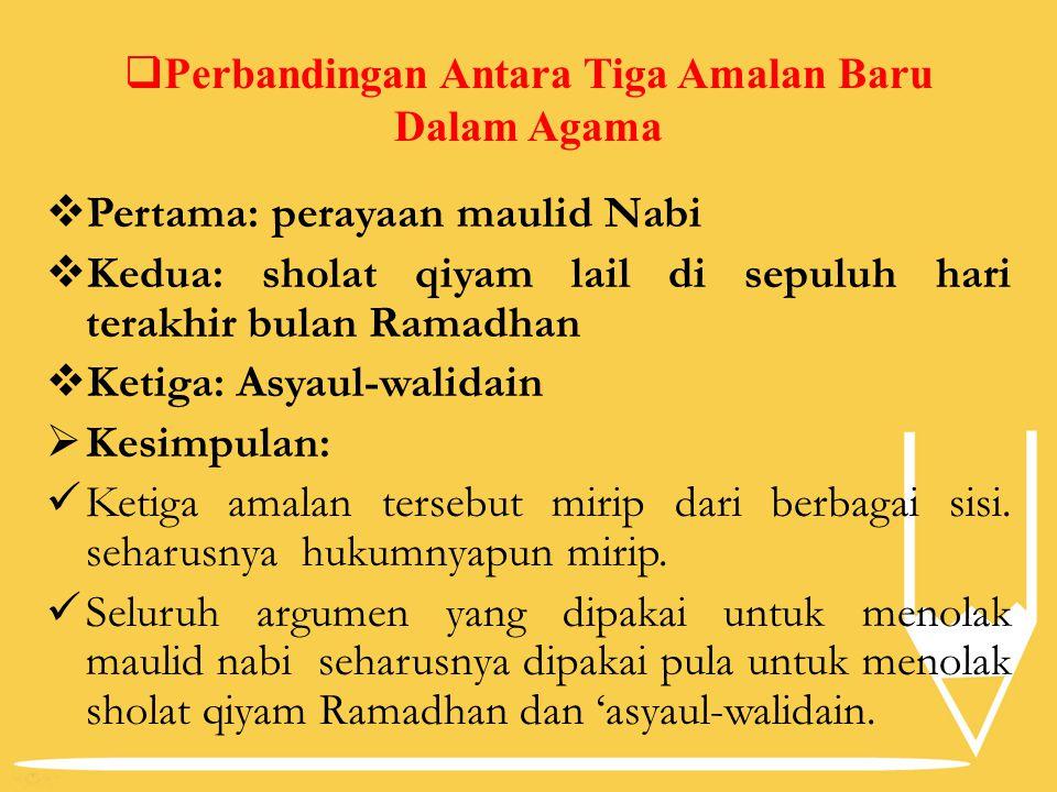  Perbandingan Antara Tiga Amalan Baru Dalam Agama  Pertama: perayaan maulid Nabi  Kedua: sholat qiyam lail di sepuluh hari terakhir bulan Ramadhan  Ketiga: Asyaul-walidain  Kesimpulan: Ketiga amalan tersebut mirip dari berbagai sisi.