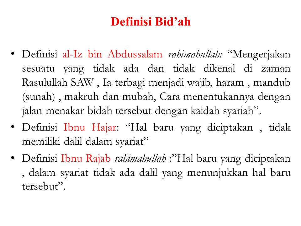 Definisi Bid'ah Definisi al-Iz bin Abdussalam rahimahullah: Mengerjakan sesuatu yang tidak ada dan tidak dikenal di zaman Rasulullah SAW, Ia terbagi menjadi wajib, haram, mandub (sunah), makruh dan mubah, Cara menentukannya dengan jalan menakar bidah tersebut dengan kaidah syariah .