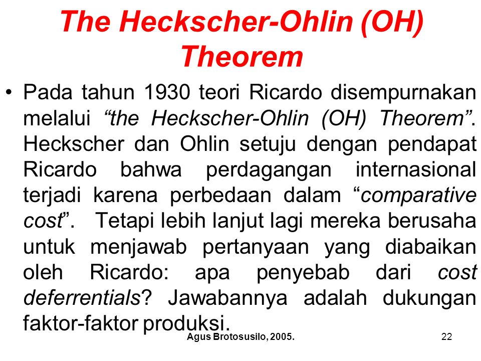 "Agus Brotosusilo, 2005.22 The Heckscher-Ohlin (OH) Theorem Pada tahun 1930 teori Ricardo disempurnakan melalui ""the Heckscher-Ohlin (OH) Theorem"". Hec"