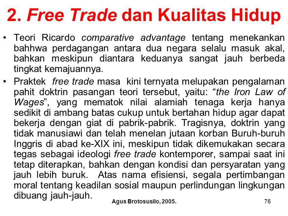 Agus Brotosusilo, 2005.77 Free Trade dan Kualitas Hidup Pemegang tampuk kekuasaan di Washington selalu mempropagandakan free trade seakan-akan magic bullet yang secara alamiah meningkatkan upah dan melahirkan lapangan kerja baru.