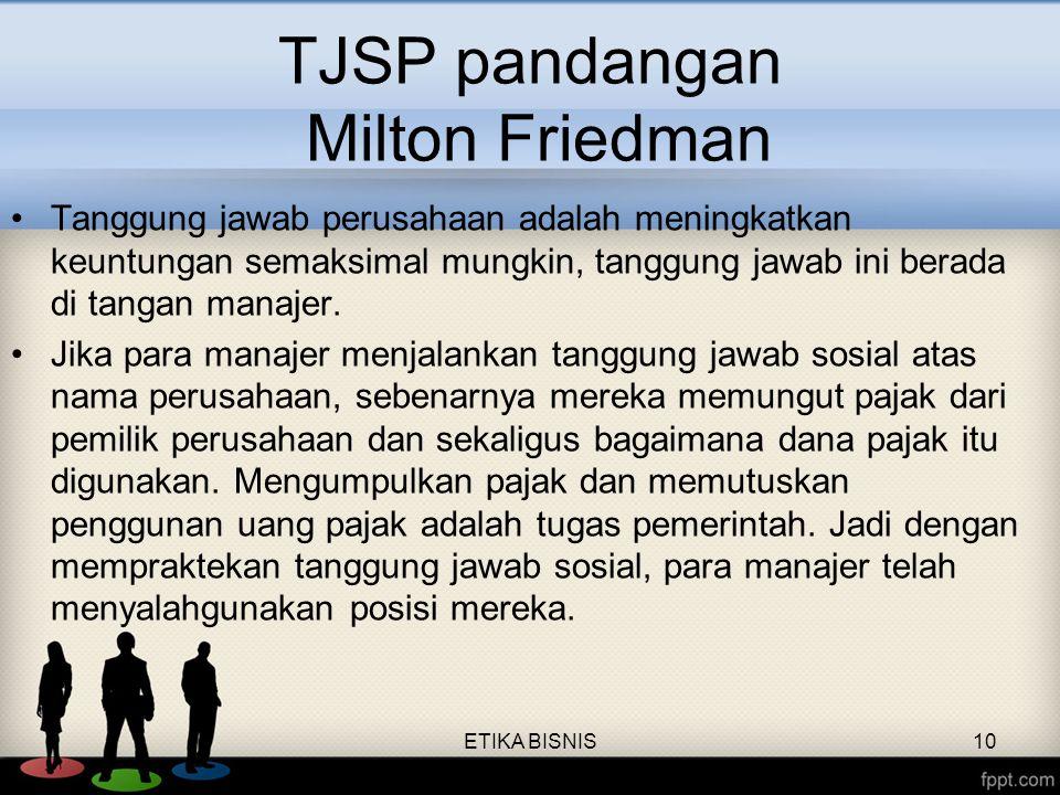 TJSP pandangan Milton Friedman Tanggung jawab perusahaan adalah meningkatkan keuntungan semaksimal mungkin, tanggung jawab ini berada di tangan manaje