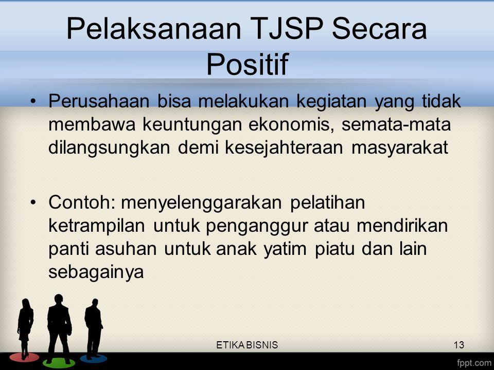 Pelaksanaan TJSP Secara Positif Perusahaan bisa melakukan kegiatan yang tidak membawa keuntungan ekonomis, semata-mata dilangsungkan demi kesejahteraa
