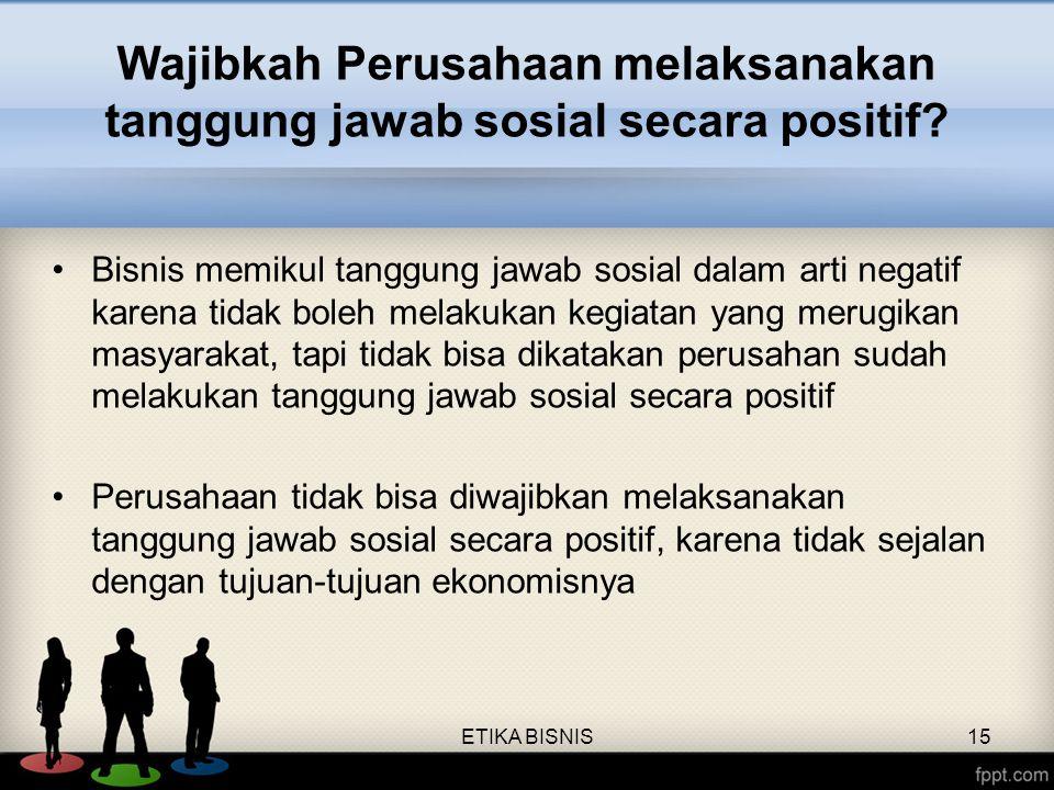 Wajibkah Perusahaan melaksanakan tanggung jawab sosial secara positif? Bisnis memikul tanggung jawab sosial dalam arti negatif karena tidak boleh mela