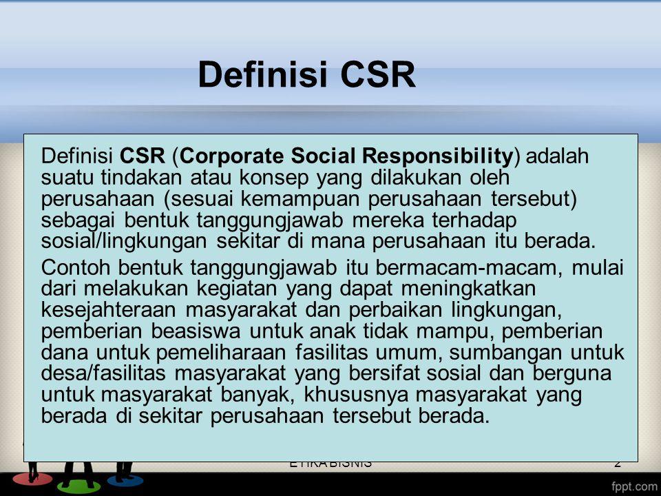 ETIKA BISNIS2 Definisi CSR Definisi CSR (Corporate Social Responsibility) adalah suatu tindakan atau konsep yang dilakukan oleh perusahaan (sesuai kem
