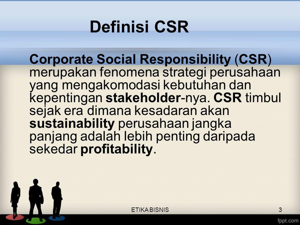 ETIKA BISNIS3 Corporate Social Responsibility (CSR) merupakan fenomena strategi perusahaan yang mengakomodasi kebutuhan dan kepentingan stakeholder-ny