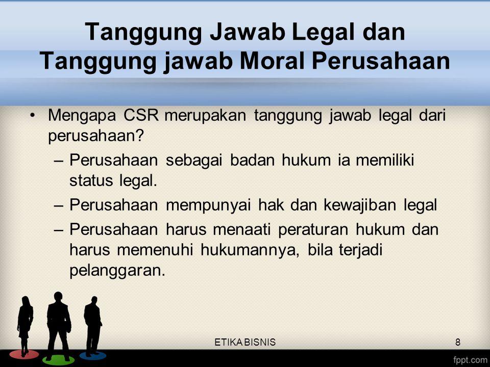 ETIKA BISNIS8 Tanggung Jawab Legal dan Tanggung jawab Moral Perusahaan Mengapa CSR merupakan tanggung jawab legal dari perusahaan? –Perusahaan sebagai