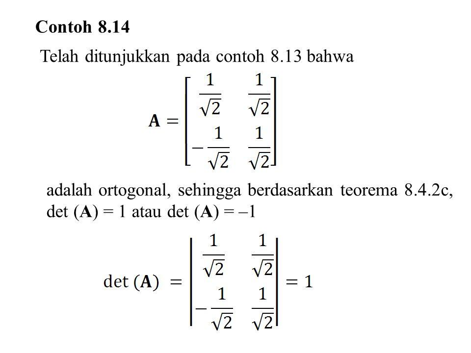 Contoh 8.14 Telah ditunjukkan pada contoh 8.13 bahwa adalah ortogonal, sehingga berdasarkan teorema 8.4.2c, det (A) = 1 atau det (A) = –1