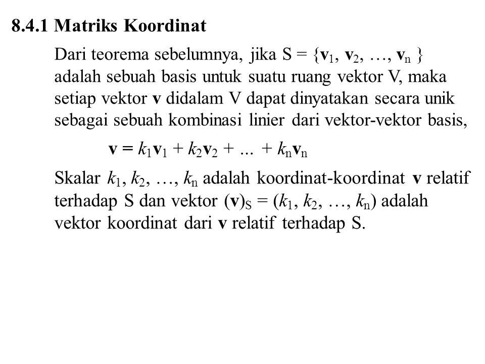 8.4.1 Matriks Koordinat Dari teorema sebelumnya, jika S = {v 1, v 2, …, v n } adalah sebuah basis untuk suatu ruang vektor V, maka setiap vektor v didalam V dapat dinyatakan secara unik sebagai sebuah kombinasi linier dari vektor-vektor basis, v = k 1 v 1 + k 2 v 2 + … + k n v n Skalar k 1, k 2, …, k n adalah koordinat-koordinat v relatif terhadap S dan vektor (v) S = (k 1, k 2, …, k n ) adalah vektor koordinat dari v relatif terhadap S.