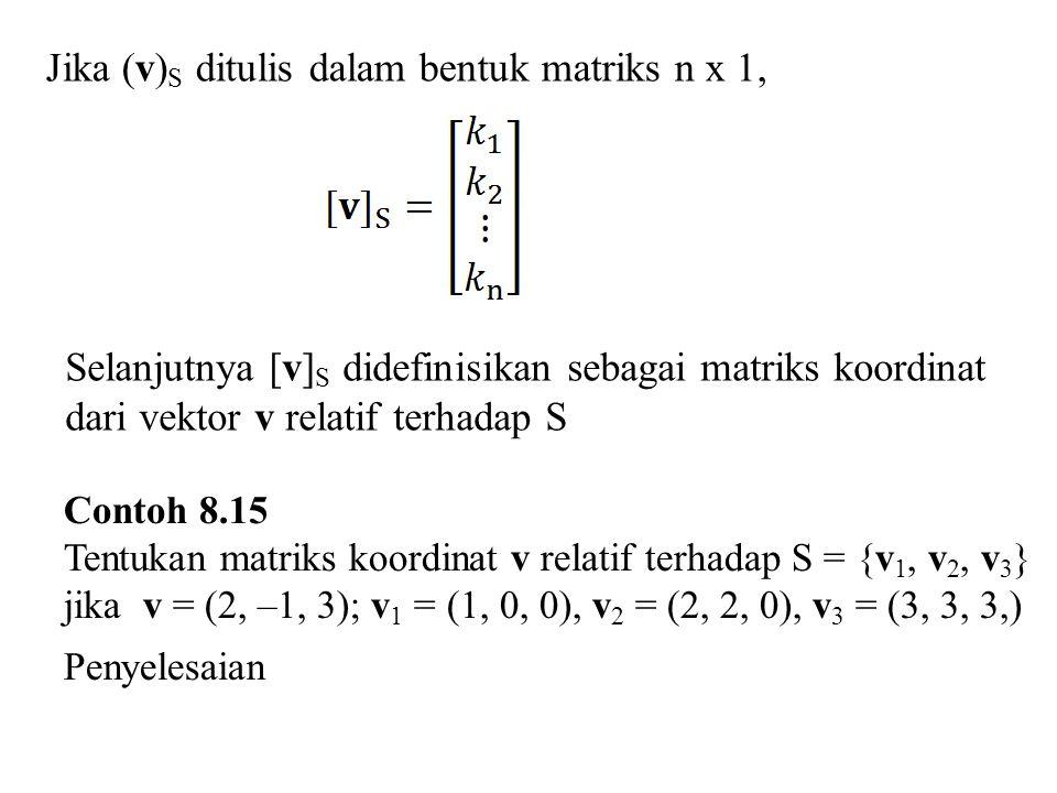 Jika (v) S ditulis dalam bentuk matriks n x 1, Selanjutnya [v] S didefinisikan sebagai matriks koordinat dari vektor v relatif terhadap S Contoh 8.15 Tentukan matriks koordinat v relatif terhadap S = {v 1, v 2, v 3 } jika v = (2, –1, 3); v 1 = (1, 0, 0), v 2 = (2, 2, 0), v 3 = (3, 3, 3,) Penyelesaian