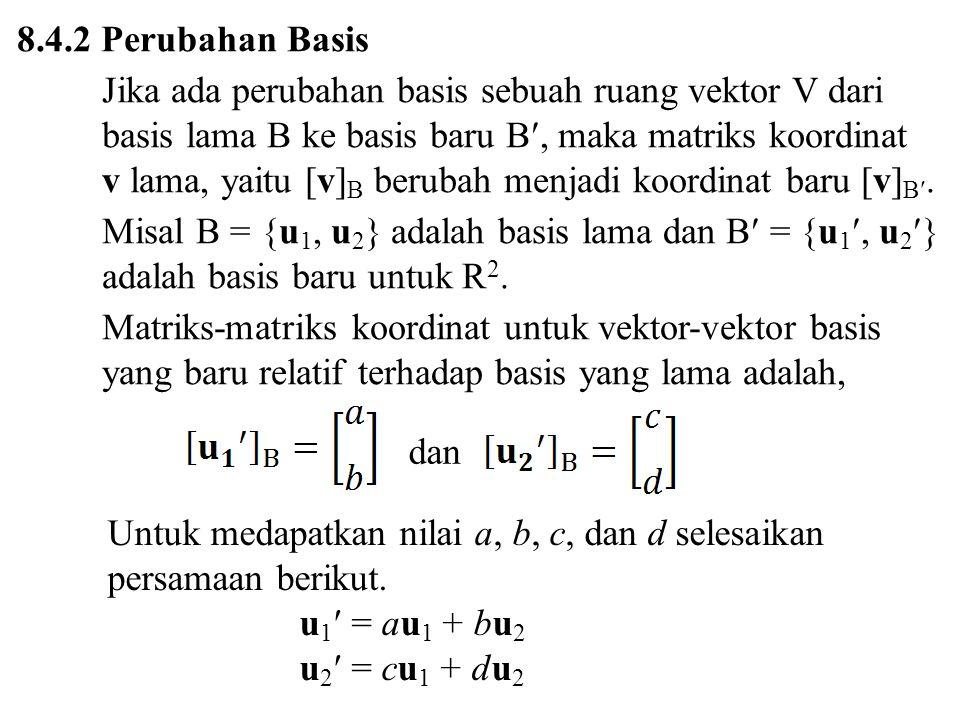 8.4.2 Perubahan Basis Jika ada perubahan basis sebuah ruang vektor V dari basis lama B ke basis baru B, maka matriks koordinat v lama, yaitu [v] B berubah menjadi koordinat baru [v] B.
