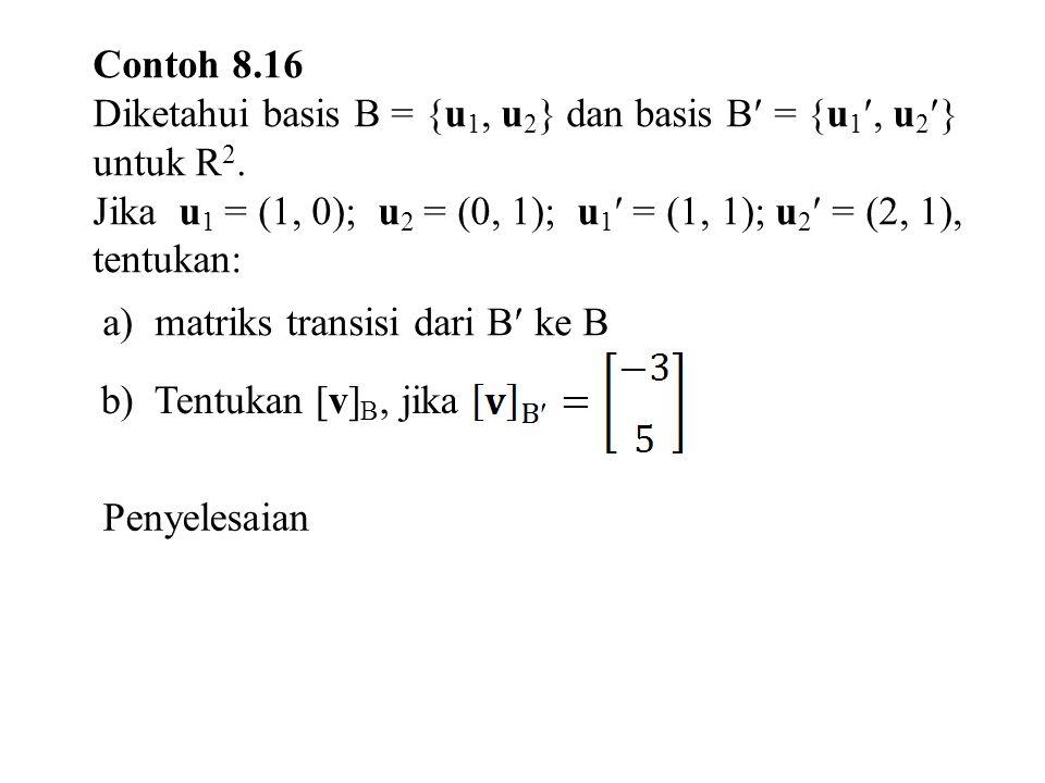 Contoh 8.16 Diketahui basis B = {u 1, u 2 } dan basis B = {u 1, u 2 } untuk R 2.