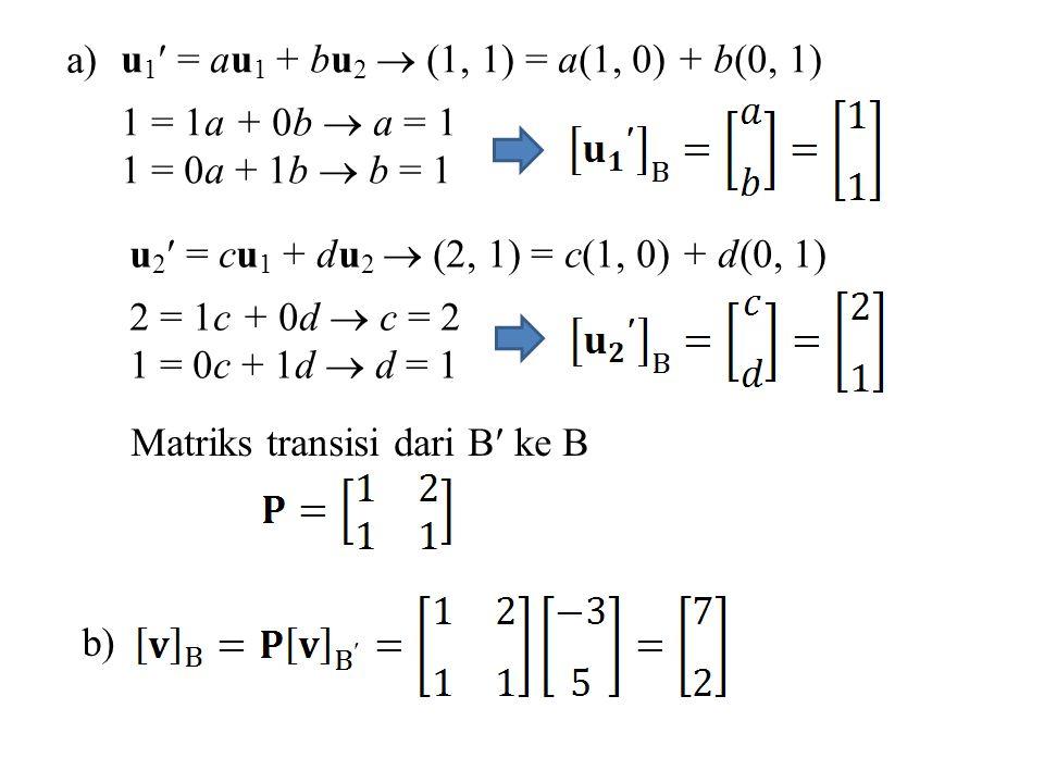 a) u 1 = au 1 + bu 2  (1, 1) = a(1, 0) + b(0, 1) 1 = 1a + 0b  a = 1 1 = 0a + 1b  b = 1 u 2 = cu 1 + du 2  (2, 1) = c(1, 0) + d(0, 1) 2 = 1c + 0d  c = 2 1 = 0c + 1d  d = 1 Matriks transisi dari B ke B b)
