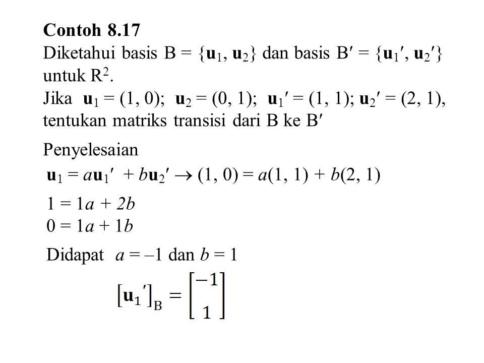 Contoh 8.17 Diketahui basis B = {u 1, u 2 } dan basis B = {u 1, u 2 } untuk R 2.