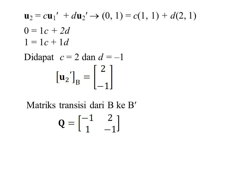 u 2 = cu 1 + du 2  (0, 1) = c(1, 1) + d(2, 1) 0 = 1c + 2d 1 = 1c + 1d Didapat c = 2 dan d = –1 Matriks transisi dari B ke B
