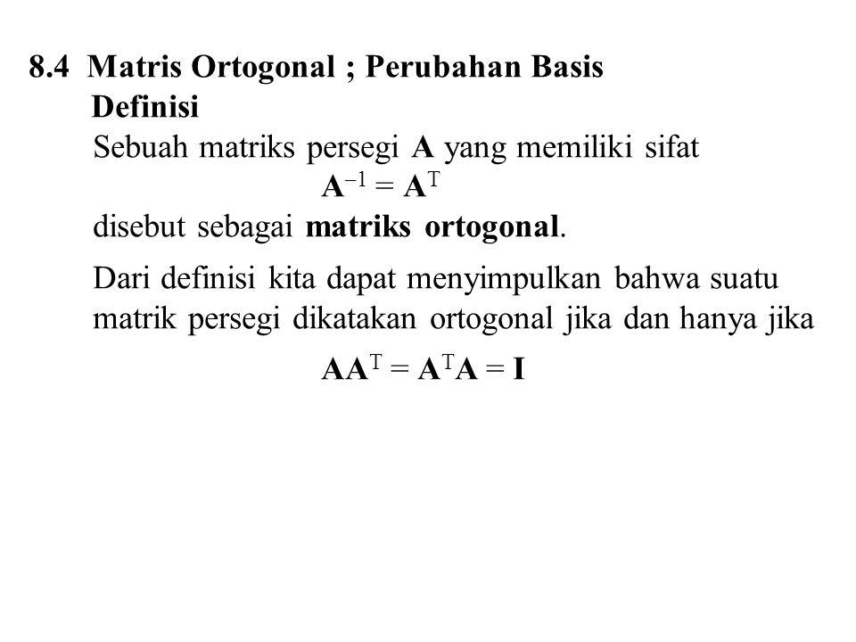 8.4 Matris Ortogonal ; Perubahan Basis Definisi Sebuah matriks persegi A yang memiliki sifat A –1 = A T disebut sebagai matriks ortogonal.