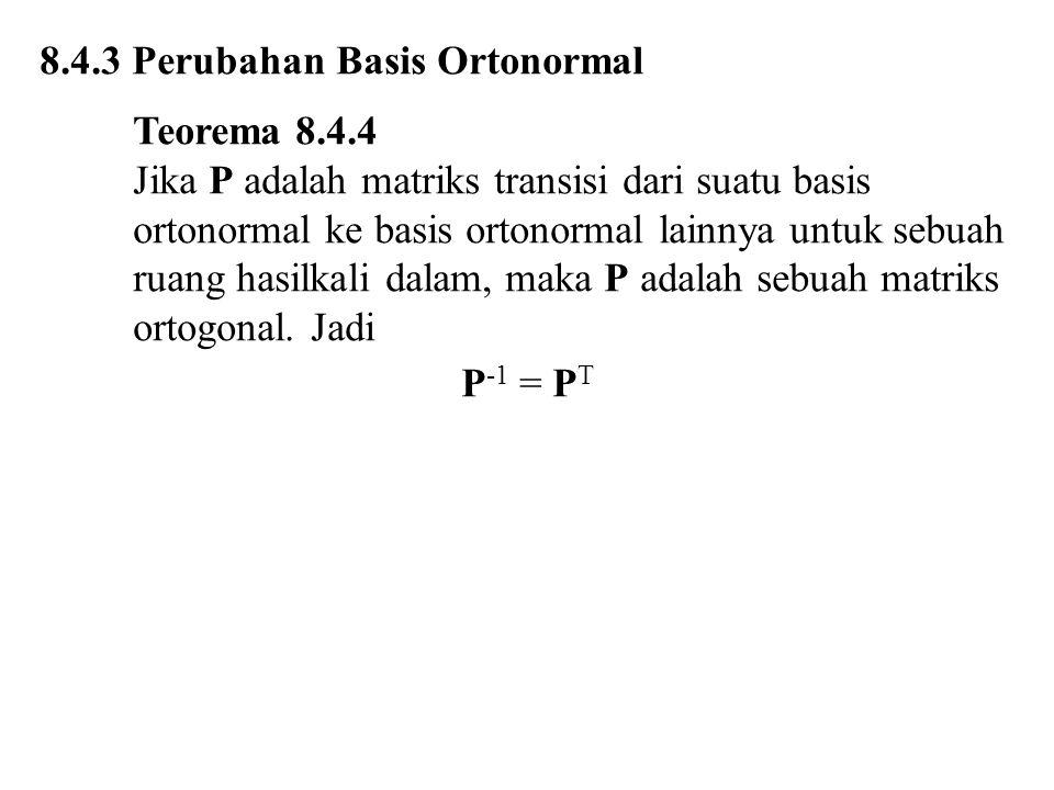 8.4.3 Perubahan Basis Ortonormal Teorema 8.4.4 Jika P adalah matriks transisi dari suatu basis ortonormal ke basis ortonormal lainnya untuk sebuah ruang hasilkali dalam, maka P adalah sebuah matriks ortogonal.