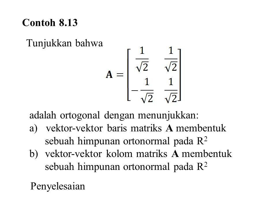 Contoh 8.13 Tunjukkan bahwa adalah ortogonal dengan menunjukkan: a) vektor-vektor baris matriks A membentuk sebuah himpunan ortonormal pada R 2 b)vektor-vektor kolom matriks A membentuk sebuah himpunan ortonormal pada R 2 Penyelesaian