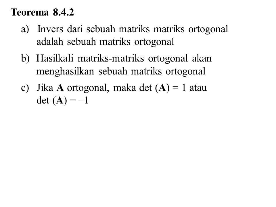 Teorema 8.4.2 a) Invers dari sebuah matriks matriks ortogonal adalah sebuah matriks ortogonal b)Hasilkali matriks-matriks ortogonal akan menghasilkan sebuah matriks ortogonal c)Jika A ortogonal, maka det (A) = 1 atau det (A) = –1